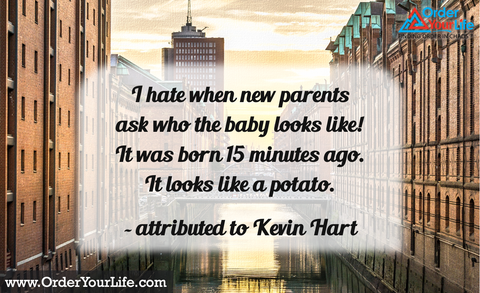 I hate when new parents ask who the baby looks like! It was born 15 minutes ago. It looks like a potato. ~ attributed to Kevin Hart