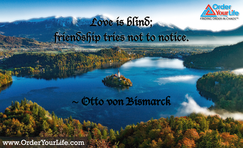 Love is blind; friendship tries not to notice. ~ Otto von Bismarck