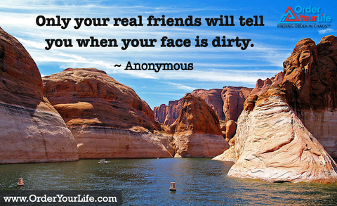 Only your real friends will tell you when your face is dirty. ~ Anonymous