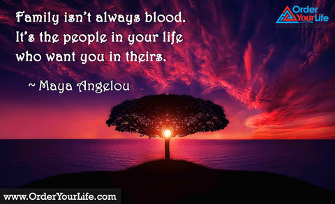 Family isn't always blood. It's the people in your life who want you in theirs. ~ Maya Angelou