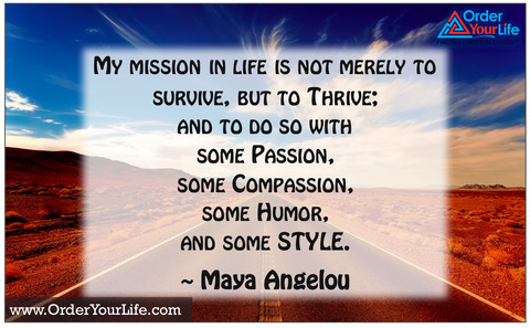 My mission in life is not merely to survive, but to thrive; and to do so with some passion, some compassion, some humor, and some style. ~ Maya Angelou