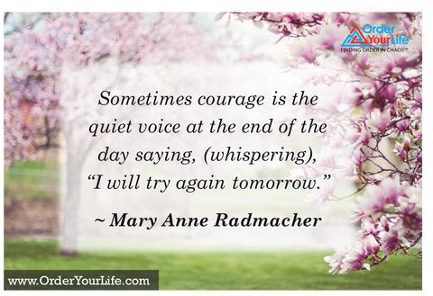 "Sometimes courage is the quiet voice at the end of the day saying, (whispering), ""I will try again tomorrow."" ~ Mary Anne Radmacher"