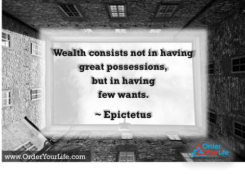 Wealth consists not in having great possessions, but in having few wants. ~ Epictetus
