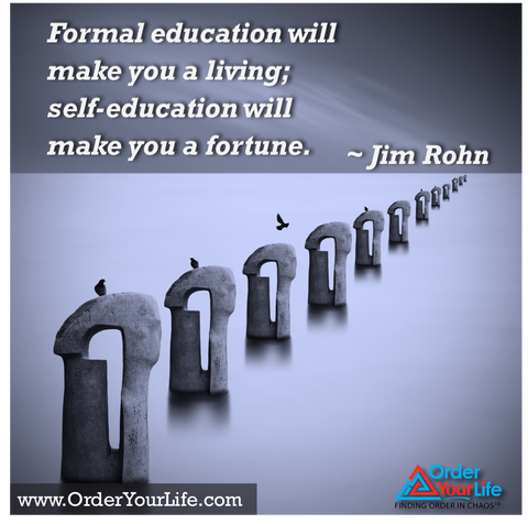 Formal education will make you a living; self-education will make you a fortune. ~ Jim Rohn