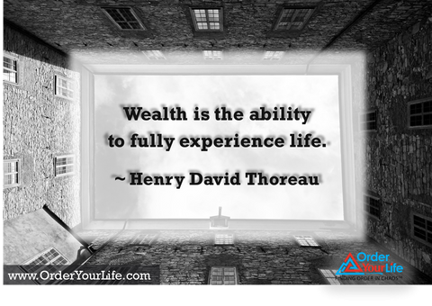 Wealth is the ability to fully experience life. ~ Henry David Thoreau