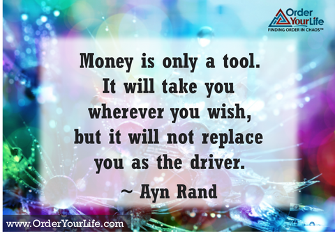 Money is only a tool. It will take you wherever you wish, but it will not replace you as the driver. ~ Ayn Rand