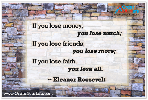 If you lose money, you lose much; if you lose friends, you lose more; if you lose faith, you lose all. ~ Eleanor Roosevelt