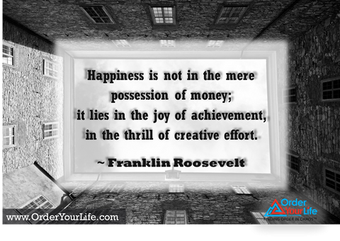 Happiness is not in the mere possession of money; it lies in the joy of achievement, in the thrill of creative effort. ~ Franklin Roosevelt