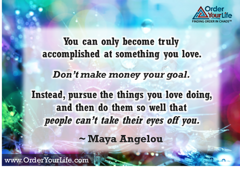 You can only become truly accomplished at something you love. Don't make money your goal. Instead, pursue the things you love doing, and then do them so well that people can't take their eyes off you. ~ Maya Angelou