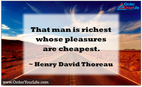 That man is richest whose pleasures are cheapest. ~ Henry David Thoreau