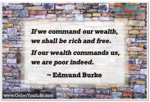 If we command our wealth, we shall be rich and free. If our wealth commands us, we are poor indeed. ~ Edmund Burke