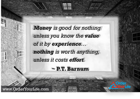 Money is good for nothing unless you know the value of it by experience…nothing is worth anything, unless it costs effort. ~ P.T. Barnum