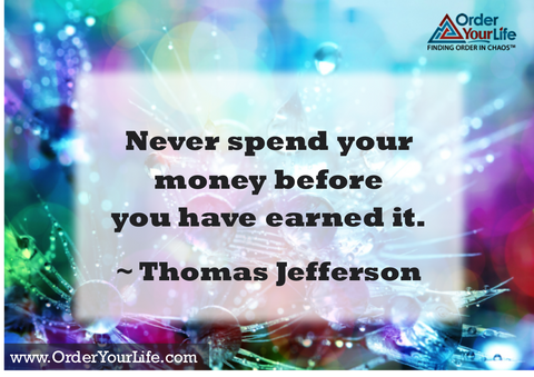 Never spend your money before you have earned it. ~ Thomas Jefferson