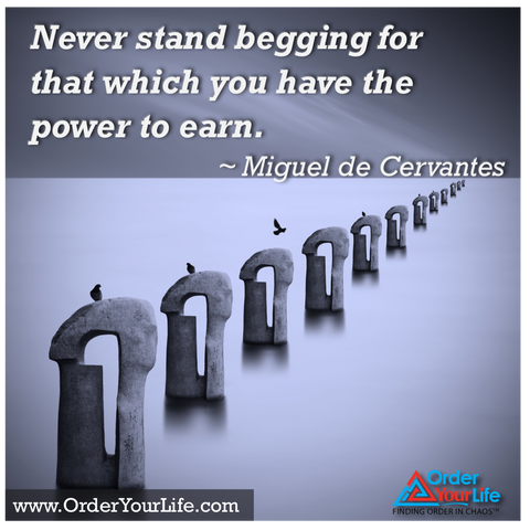 Never stand begging for that which you have the power to earn. ~ Miguel de Cervantes