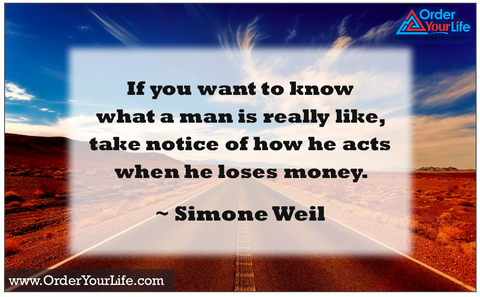 If you want to know what a man is really like, take notice of how he acts when he loses money. ~ Simone Weil