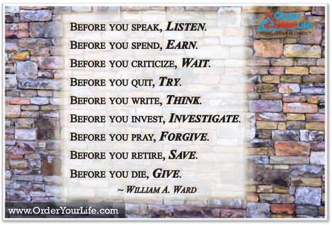 Before you speak, listen. Before you write, think. Before you spend, earn. Before you invest, investigate. Before you criticize, wait. Before you pray, forgive. Before you quit, try. Before you retire, save. Before you die, give. ~ William A. Ward