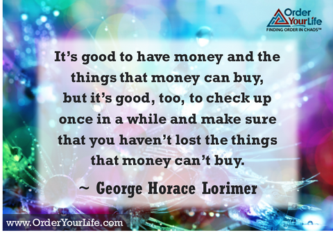 It's good to have money and the things that money can buy, but it's good, too, to check up once in a while and make sure that you haven't lost the things that money can't buy. ~ George Horace Lorimer