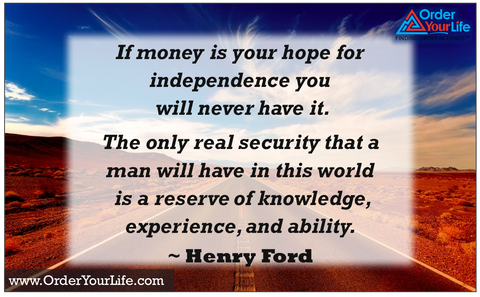 If money is your hope for independence you will never have it. The only real security that a man will have in this world is a reserve of knowledge, experience, and ability. ~ Henry Ford