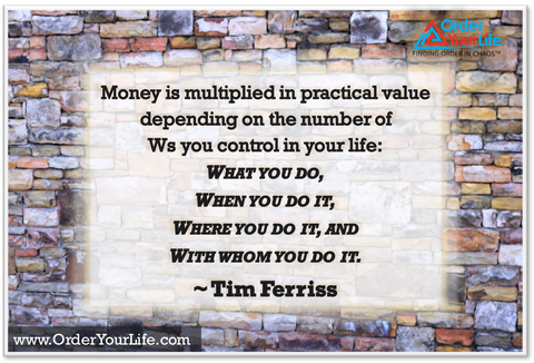 Money is multiplied in practical value depending on the number of Ws you control in your life: what you do, when you do it, where you do it, and with whom you do it. ~ Tim Ferriss