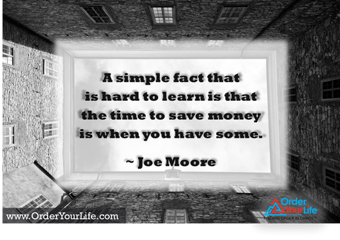 A simple fact that is hard to learn is that the time to save money is when you have some. ~ Joe Moore