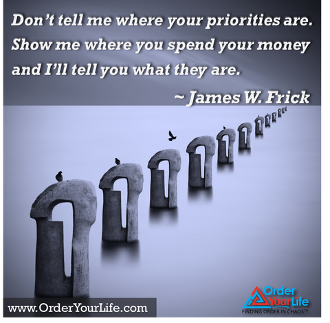 Don't tell me where your priorities are. Show me where you spend your money and I'll tell you what they are. ~ James W. Frick
