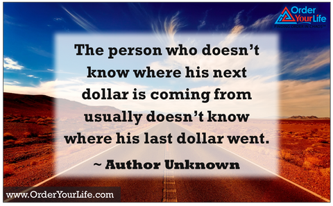 The person who doesn't know where his next dollar is coming from usually doesn't know where his last dollar went. ~ Author Unknown