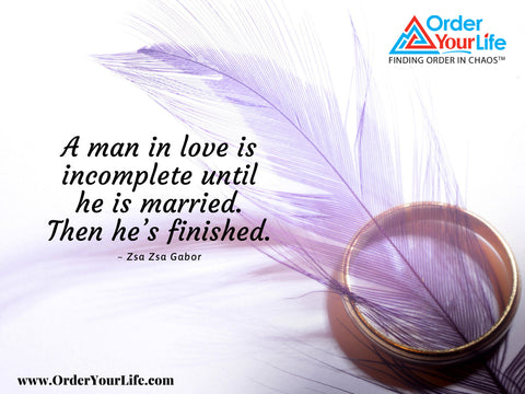 A man in love is incomplete until he is married. Then he's finished. ~ Zsa Zsa Gabor