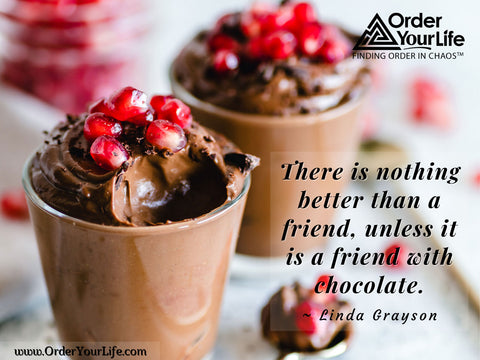 There is nothing better than a friend, unless it is a friend with chocolate. ~ Linda Grayson