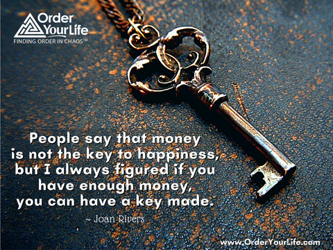 People say that money is not the key to happiness, but I always figured if you have enough money, you can have a key made. ~ Joan Rivers