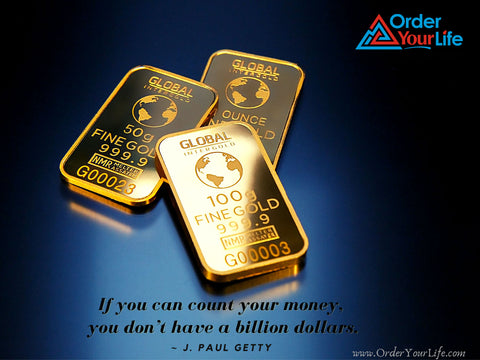 If you can count your money, you don't have a billion dollars. ~ J. Paul Getty