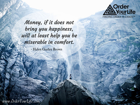 Money, if it does not bring you happiness, will at least help you be miserable in comfort. ~ Helen Gurley Brown