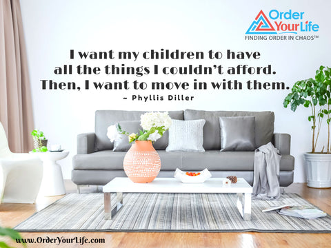 I want my children to have all the things I couldn't afford. Then, I want to move in with them. ~ Phyllis Diller