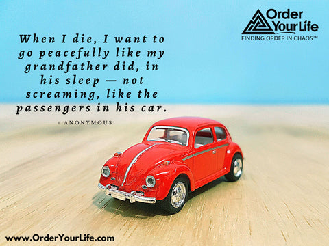 When I die, I want to go peacefully like my grandfather did, in his sleep — not screaming, like the passengers in his car. ~ Anonymous