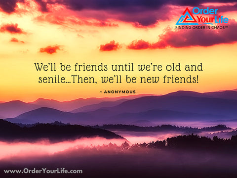 We'll be friends until we're old and senile…Then, we'll be new friends! ~ Anonymous