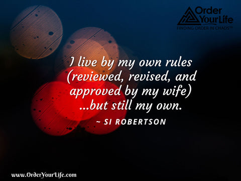 I live by my own rules (reviewed, revised, and approved by my wife)…but still my own. ~ Si Robertson