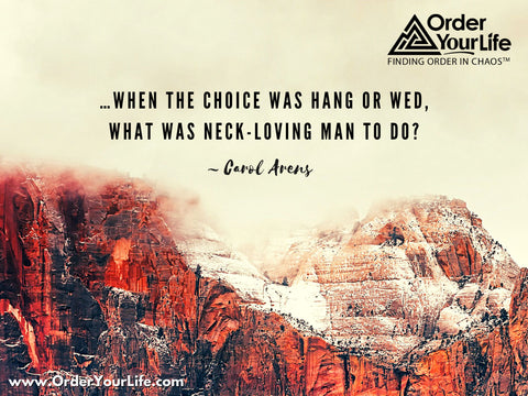 …when the choice was hang or wed, what was neck-loving man to do? ~ Carol Arens