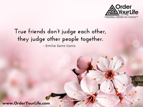 True friends don't judge each other, they judge other people together. ~ Emilie Saint-Genis