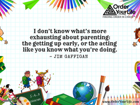 I don't know what's more exhausting about parenting: the getting up early, or the acting like you know what you're doing. ~ Jim Gaffigan