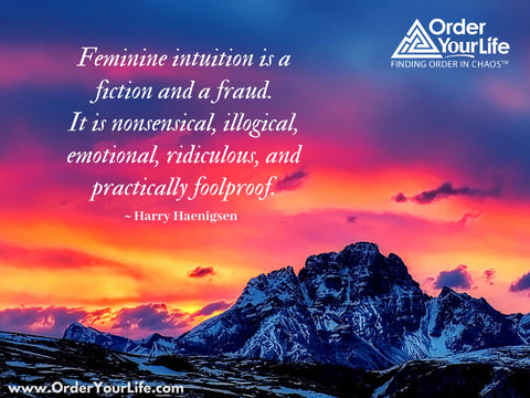 Feminine intuition is a fiction and a fraud. It is nonsensical, illogical, emotional, ridiculous, and practically foolproof. ~ Harry Haenigsen