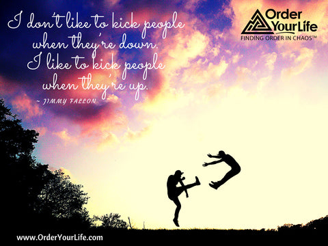 I don't like to kick people when they're down. I like to kick people when they're up. ~ Jimmy Fallon