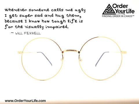 Whenever someone calls me ugly I get super sad and hug them, because I know how tough life is for the visually impaired. ~ Will Ferrell