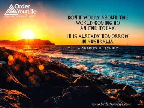 Don't worry about the world coming to an end today. It is already tomorrow in Australia. ~ Charles M. Schulz