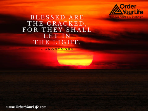 Blessed are the cracked, for they shall let in the light. ~ Anonymous