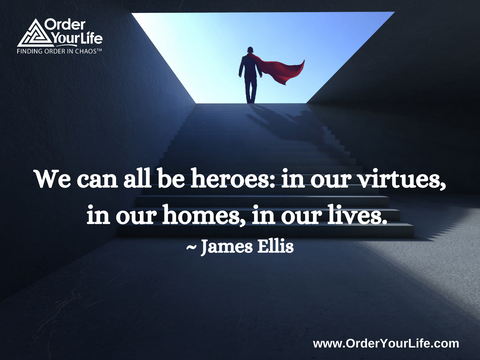 We can all be heroes: in our virtues, in our homes, in our lives. ~ James Ellis