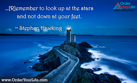 …[R]emember to look up at the stars and not down at your feet. ~ Stephen Hawking