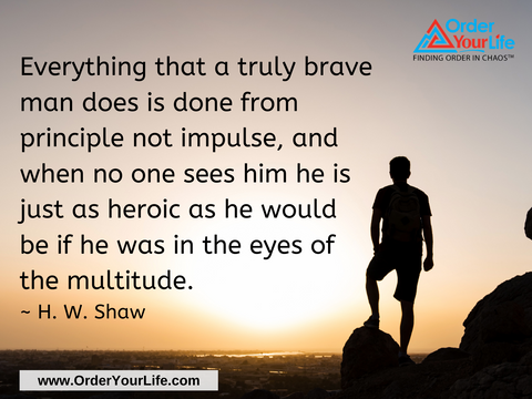Everything that a truly brave man does is done from principle not impulse, and when no one sees him he is just as heroic as he would be if he was in the eyes of the multitude. ~ H. W. Shaw