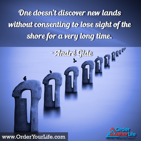One doesn't discover new lands without consenting to lose sight of the shore for a very long time. ~ André Gide