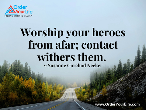 Worship your heroes from afar; contact withers them. ~ Susanne Curchod Necker