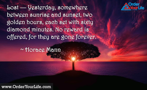 Lost — Yesterday, somewhere between sunrise and sunset, two golden hours, each set with sixty diamond minutes. No reward is offered, for they are gone forever. ~ Horace Mann