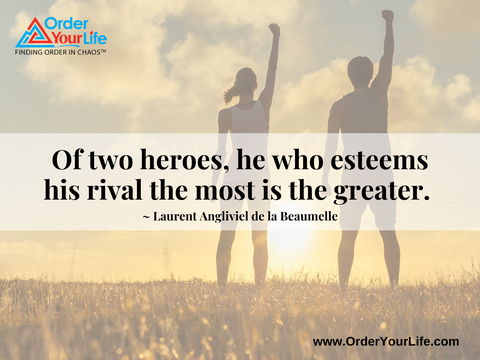Of two heroes, he who esteems his rival the most is the greater. ~ Laurent Angliviel de la Beaumelle